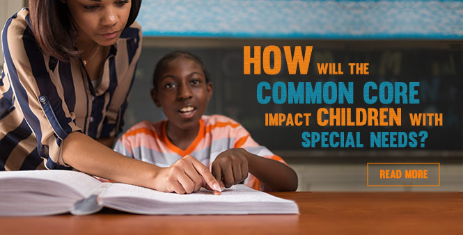 Learn about the Common Core's impact on special needs education. Read more >>