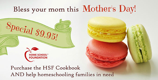 Mother's Day special: Only $9.95 for the Homeschool Foundation cookbook. Bless your mom and help homeschooling families in need! Buy now >>