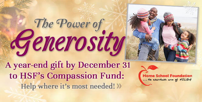 Generosity is powerful: make a tax-deductible year-end gift to the Home School Foundation's Compassion Fund >>