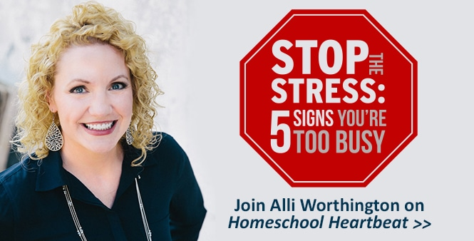 Feeling too busy? Stop the stress! Join Alli Worthington on Homeschool Heartbeat >>